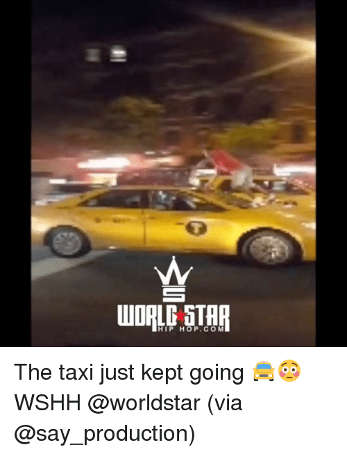 Kepted: WORLD STHR  HIP HOP. CO M The taxi just kept going 🚖😳 WSHH @worldstar (via @say_production)