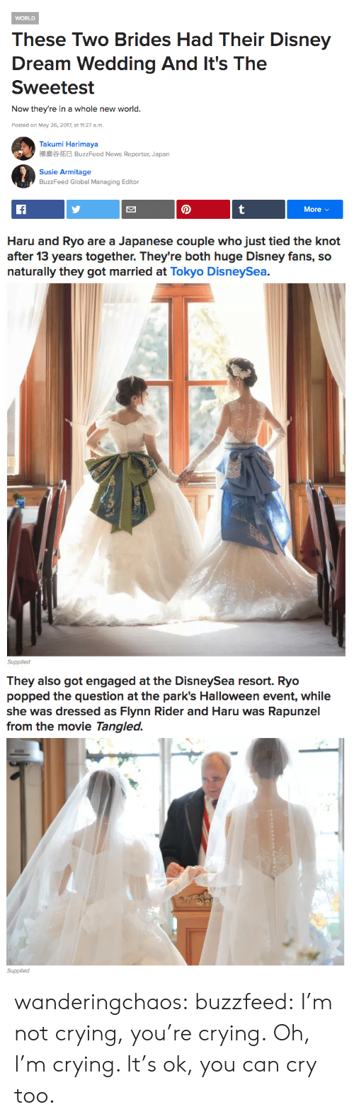 Crying, Disney, and Halloween: WORLD  These Two Brides Had Their Disney  Dream Wedding And It's The  Sweetest  Now they're in a whole new world.  Posted on May 26, 2017, at 11:27 a.m  Takumi Harimaya  播磨谷拓巳BuzzFeed News Reporter, Japan  Susie Armitage  BuzzFeed Global Managing Editor  More v/   Haru and Ryo are a Japanese couple who just tied the knot  after 13 years together. They're both huge Disney fans, so  naturally they got married at Tokyo DisneySea.  Supplied   They also got engaged at the DisneySea resort. Ryo  popped the question at the park's Halloween event, while  she was dressed as Flynn Rider and Haru was Rapunzel  from the movie Tangled.  Supplied wanderingchaos: buzzfeed:  I'm not crying, you're crying.  Oh, I'm crying. It's ok, you can cry too.