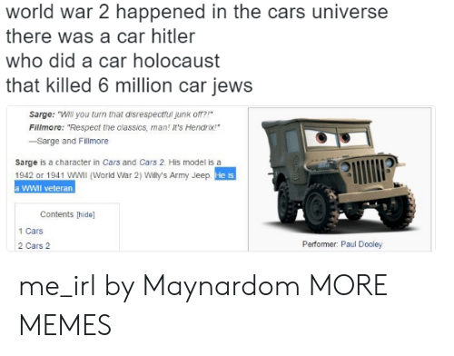 """Cars, Dank, and Memes: world war 2 happened in the cars universe  there was a car hitler  who did a car holocaust  that killed 6 million car jews  Sarge: """"Will you turn that disrespectfui junk o?  Fillmore: """"Respect the classics, man! It's Hendrix!  -Sarge and Fillmore  sarge is a character in Cars and Cars 2. His model is a  1942 or 1941 WWIl (World War 2) Willy's Army Jeep  a WWII veteran.  He is  Contents [hide]  1 Cars  2 Cars 2  Performer: Paul Dooley me_irl by Maynardom MORE MEMES"""
