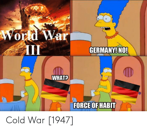 Cold: World War  III  GERMANY! NO!  WHAT?  FORCE OF HABIT Cold War [1947]