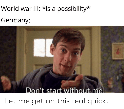 let me: World war III: *is a possibility*  Germany:  Don't start without me. Let me get on this real quick.