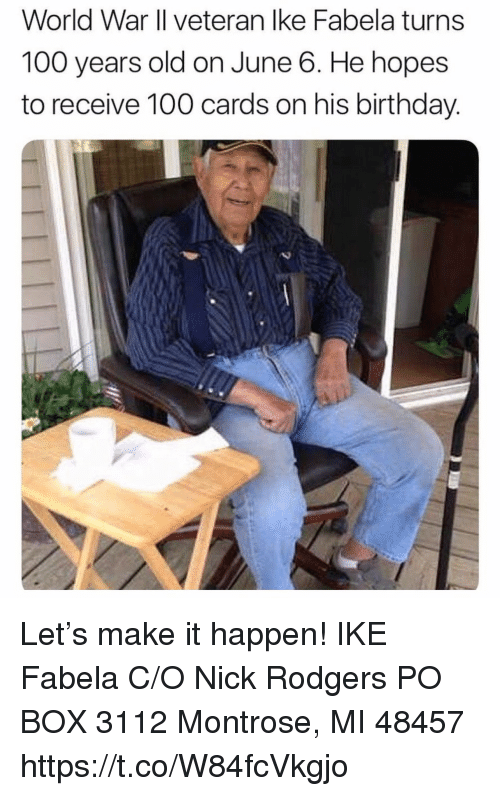 Anaconda, Birthday, and Memes: World War Il veteran lke Fabela turns  100 years old on June 6. He hopes  to receive 100 cards on his birthday. Let's make it happen!  IKE Fabela C/O Nick Rodgers PO BOX 3112 Montrose, MI 48457 https://t.co/W84fcVkgjo