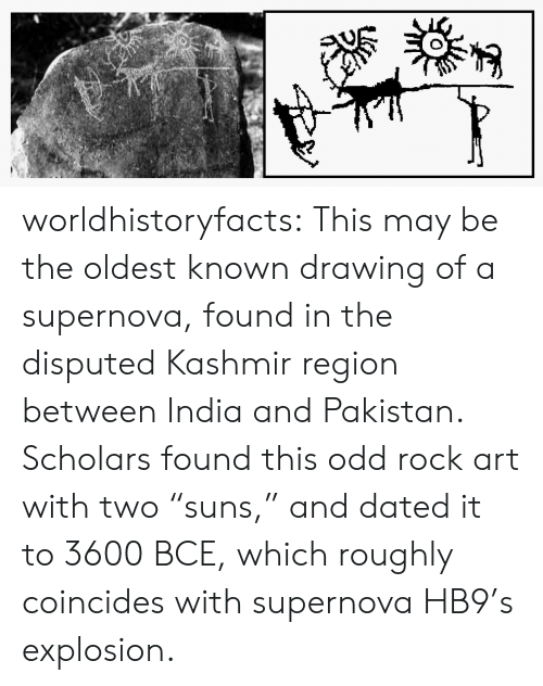"Scholars: worldhistoryfacts:   This may be the oldest known drawing of a supernova, found in the disputed Kashmir region between India and Pakistan. Scholars found this odd rock art with two ""suns,"" and dated it to 3600 BCE, which roughly coincides with supernova HB9's explosion."