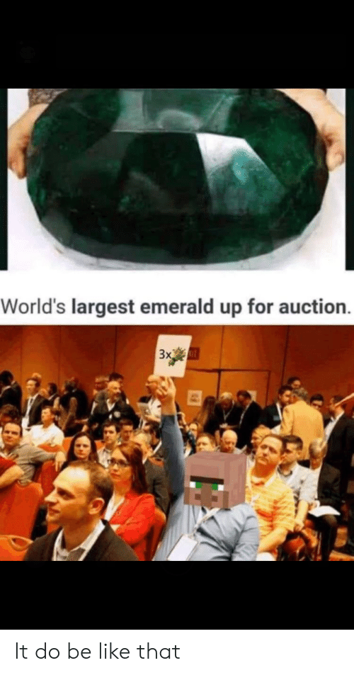Be Like, Emerald, and For: World's largest emerald up for auction.  3x It do be like that