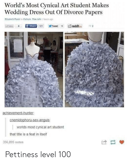 mic: World's Most Cynical Art Student Makes  Wedding Dress Out Of Divorce Papers  Elizabeth Plank in Culture, Fine Arts  hours agp  Mic  f Share  Tweet 10  reddit  121  achievement-hunter  cnemidophoru-sex-anguis  worlds most cynical art student  that title is a feat in itself  356,895 notes Pettiness level 100