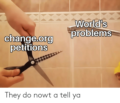 Worlds: World's  problems  change.org  petitions They do nowt a tell ya