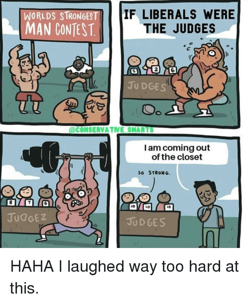Smarts: WORLDS STRONGEST  IF LIBERALS WERE  MAN CONEST.THE JUDGES  5  2  6  JU DGES  @CONSERVATIVE SMARTS  I am coming out  of the closet  SO STRONG.  8  6  IO  1O  10  JUdGEZ  JUD GES HAHA I laughed way too hard at this.