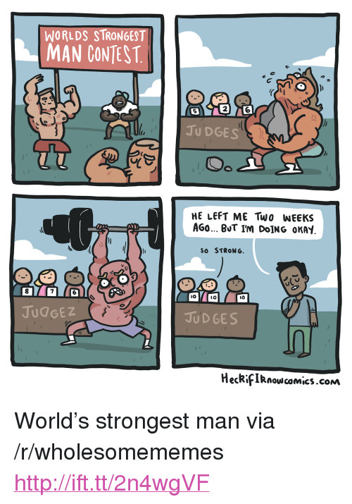 """worlds strongest: WORLDS STRONGEST  MAN CONTEST  2  5  JU DGES  HE LEFT ME Two WEEKS  AGO BUT I'm DoİNG OKAY  SO STRONG  8  7  IO  lO  JUdGEZ  JUD GES  HecRifIRnowcomics.cONm <p>World&rsquo;s strongest man via /r/wholesomememes <a href=""""http://ift.tt/2n4wgVF"""">http://ift.tt/2n4wgVF</a></p>"""