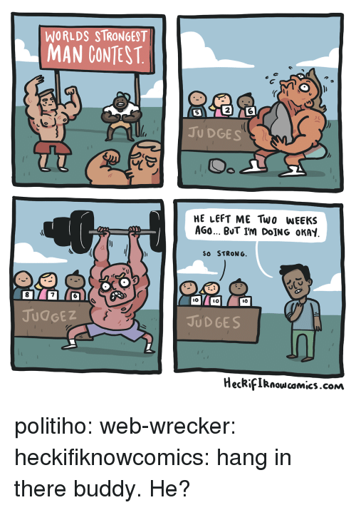 worlds strongest: WORLDS STRONGEST  MAN CONTEST  2  5  JU DGES  HE LEFT ME Two WEEKS  AGO BUT I'm DoİNG OKAY  SO STRONG  8  7  IO  lO  JUdGEZ  JUD GES  HecRifIRnowcomics.cONm politiho: web-wrecker:  heckifiknowcomics: hang in there buddy.  He?