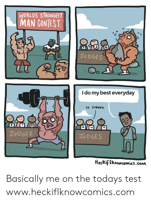 worlds strongest: WORLDS STRONGEST  MAN CONTEST  2  JU DGES  I do my best everyday  So STRONG.  l0  ιο  JUdGEZ  JUD GES  HecRifIRnoscomics.conM Basically me on the todays test  www.heckifIknowcomics.com