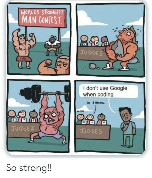 worlds strongest: WORLDS STRONGEST  MAN CONTEST.  JUDGES  Oo  I don't use Google  when coding  So STRONG  wow  JUDGEZ  JUDGES So strong!!