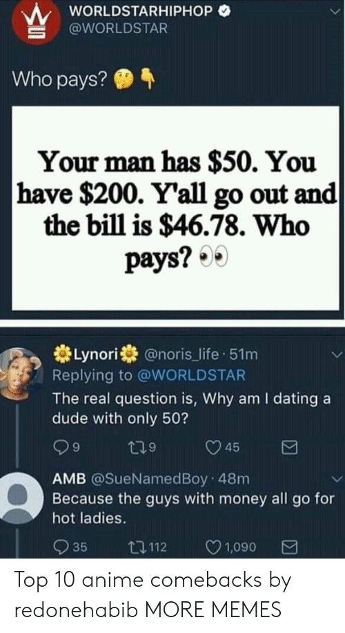 worldstarhiphop: wORLDSTARHIPHOP O  @WORLDSTAR  Who pays?  Your man has $50. You  have $200. Y'all go out and  the bill is $46.78. Who  pays? 0  券Lynori券@noris_life-51 m  Replying to @WORLDSTAR  The real question is, Why am I dating a  dude with only 50?  9  9  AMB @SueNamedBoy 48m  Because the guys with money all go for  hot ladies.  035 112 ㅇ1,090 Top 10 anime comebacks by redonehabib MORE MEMES