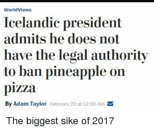 Pineappl: Worldviews  Icelandic president  admits he does not  have the legal authority  to ban pineapple on  pizza  By Adam Taylor February 22 at 12:30 AM The biggest sike of 2017