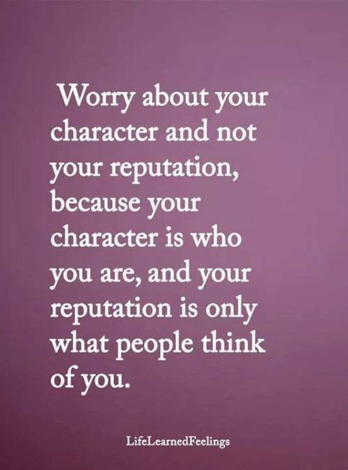 What People Think: Worry about your  character and not  your reputation,  because your  character is who  you are, and your  reputation is only  what people think  of you.  LifeLearnedFeelings