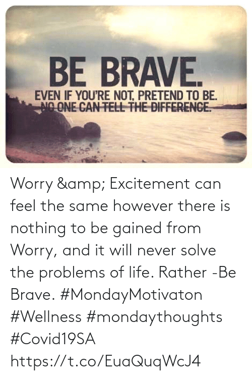 excitement: Worry & Excitement can feel the same however there is nothing  to be gained from Worry, and  it will never solve the  problems of life.  Rather -Be Brave.  #MondayMotivaton #Wellness  #mondaythoughts #Covid19SA https://t.co/EuaQuqWcJ4