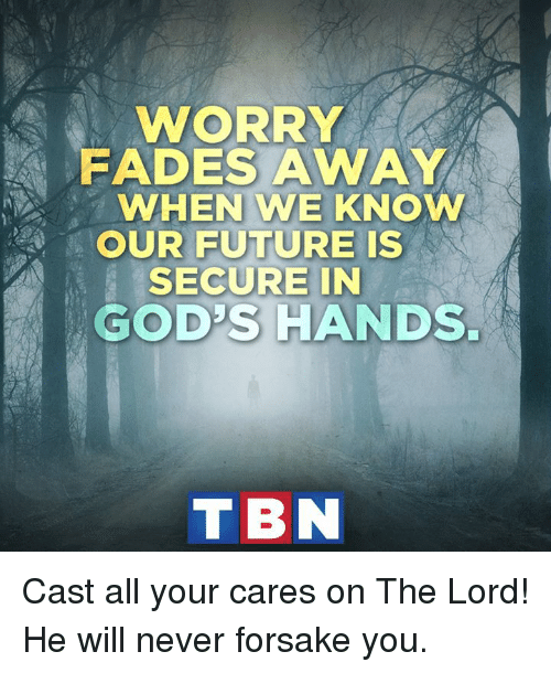 Fading Away: WORRY  FADES AWAY  WHEN WE KNOW  OUR FUTURE IS  SECURE IN  GODS HANDS.  T BN Cast all your cares on The Lord! He will never forsake you.