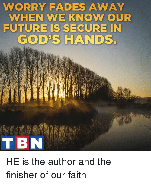 Fading Away: WORRY FADES AWAY  WHEN WE KNOW OUR  FUTURE IS SECURE IN  GOD'S HANDS.  TBN HE is the author and the finisher of our faith!
