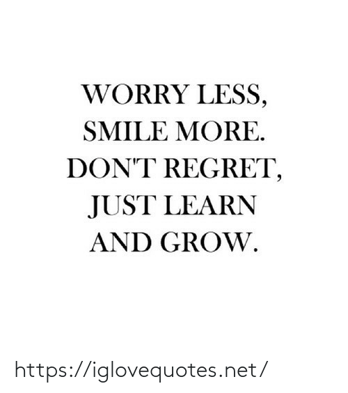 Regret: WORRY LESS,  SMILE MORE.  DON'T REGRET,  JUST LEARN  AND GROW. https://iglovequotes.net/