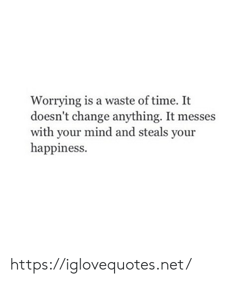 Waste: Worrying is a waste of time. It  doesn't change anything. It messes  with your mind and steals your  happiness. https://iglovequotes.net/