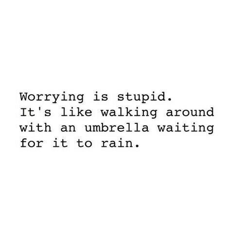 Rain, Waiting..., and For: Worrying is stupid  It's like walking around  with an umbrella waiting  for it to rain.