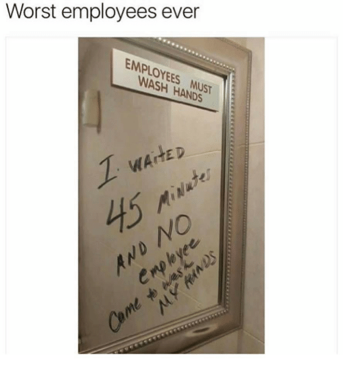 Yee, Cmp, and Worst: Worst employees ever  EMPLOYEES MUST  WASH HANDS  1  WAHED  45 MINate  AND NO  Cmp lo yee  Came to enes  MY HeaWDS
