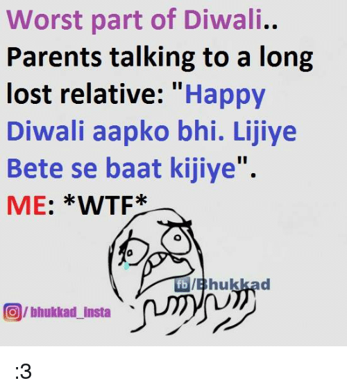 Memes, Parents, and Wtf: Worst part of Diwali..  Parents talking to a long  lost relative  Happy  Diwali aapko bhi. Lijiye  Bete se baat kijiye''.  ME  WTF  O/bhukkad Insta :3