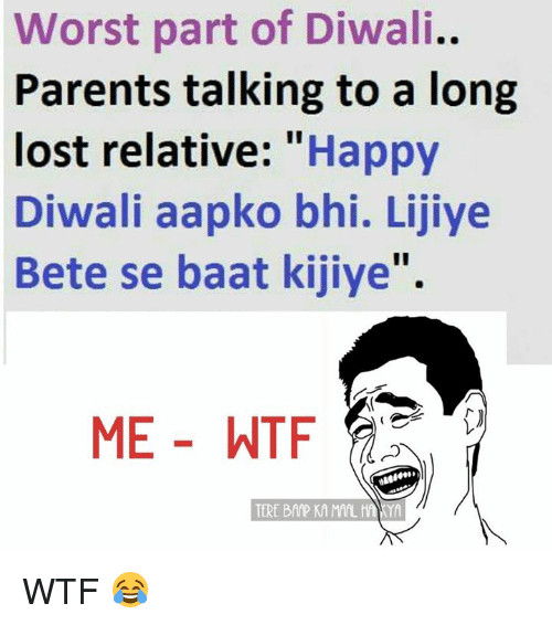 "Memes, Parents, and Wtf: Worst part of Diwali.  Parents talking to a long  lost relative: Happy  Diwali aapko bhi. Lijiye  Bete se baat kijiye"".  ME WTF  TERE BAAP KAMAL HANYA WTF 😂"