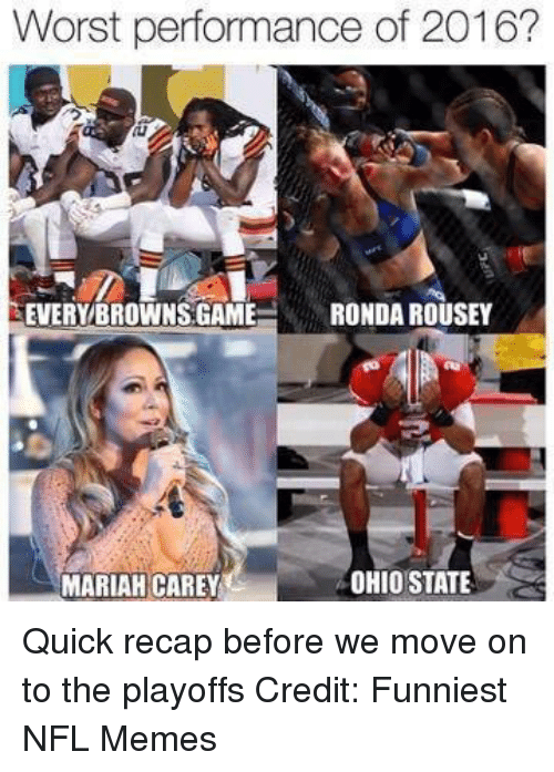 Ronda Rousey: Worst performance of 2016?  EVERY BROWNS GAME  RONDA ROUSEY  OHIO STATE  MARIAH CAREY Quick recap before we move on to the playoffs Credit: Funniest NFL Memes