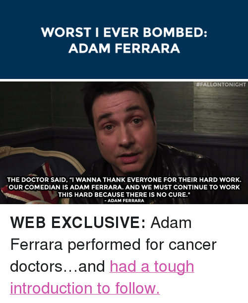 """Doctor, Target, and youtube.com: WORSTI EVER BOMBED:  ADAM FERRARA   #FALLONTO NIGHT  THE DOCTOR SAID, """"I WANNA THANK EVERYONE FOR THEIR HARD WORK.  OUR COMEDIAN IS ADAM FERRARA. AND WE MUST CONTINUE TO WORK  THIS HARD BECAUSE THERE IS NO CURE.""""  - ADAM FERRARA <p><strong>WEB EXCLUSIVE:</strong>Adam Ferrara performed for cancer doctors…and <a href=""""https://www.youtube.com/watch?v=eyVU8YGKh2g&index=77&list=PLykzf464sU98iBX48N5iuHzslodP7Hzci"""" target=""""_blank"""">had a tough introduction to follow.</a></p>"""
