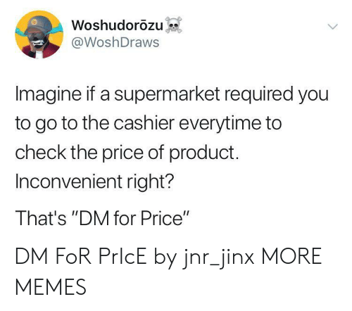 """supermarket: Woshudorozu  @WoshDraws  Imagine if a supermarket required you  to go to the cashier everytime to  check the price of product.  Inconvenient right?  That's """"DM for Price"""" DM FoR PrIcE by jnr_jinx MORE MEMES"""