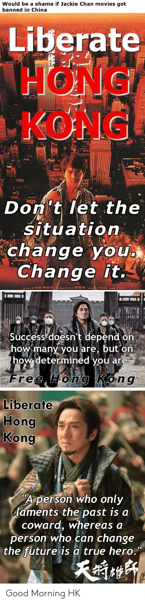 """Future, Jackie Chan, and Movies: Would be a shame if Jackie Chan movies got  banned in China  Liberate  HONG  KONG  Don't let the  situation  change you  Change it.  Success doesn't depend on  how many you are, but on  how determined you are  Free Hong Kong  Liberate  Hong  Kong  Aperson who only  laments the past is a  coward, whereas a  person who can change  the future is a true hero."""" Good Morning HK"""