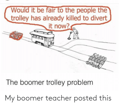 Teacher, Trolley, and Fair: Would it be fair to the people the  trolley has already killed to divert  it now?  0000  0150M  The boomer trolley problem My boomer teacher posted this