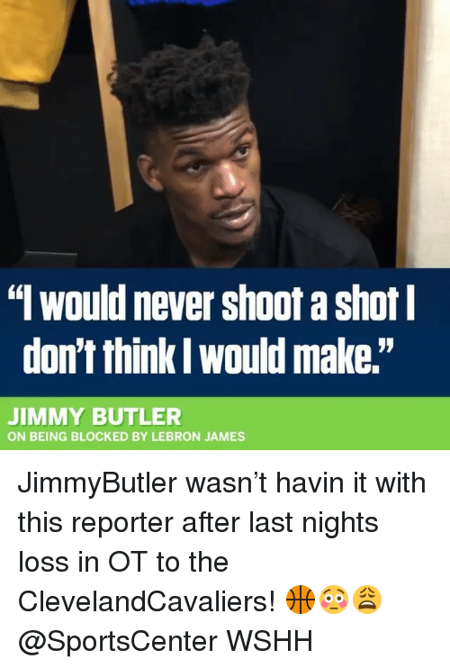 "Jimmy Butler, LeBron James, and Memes: "" would never shoot a shot  don't think l would make.""  JIMMY BUTLER  ON BEING BLOCKED BY LEBRON JAMES JimmyButler wasn't havin it with this reporter after last nights loss in OT to the ClevelandCavaliers! 🏀😳😩 @SportsCenter WSHH"