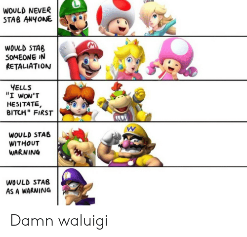 """hesitate: WOULD NEVER  STAB ANYONE  WOULD STAB  SOMEONE IN  RETALIATION  YELLS  """"I wON'T  HESITATE,  BITCH"""" FIRST  WOULD STAB  WITHOUT  WARNING  WOULD STAB  AS A WARNING Damn waluigi"""