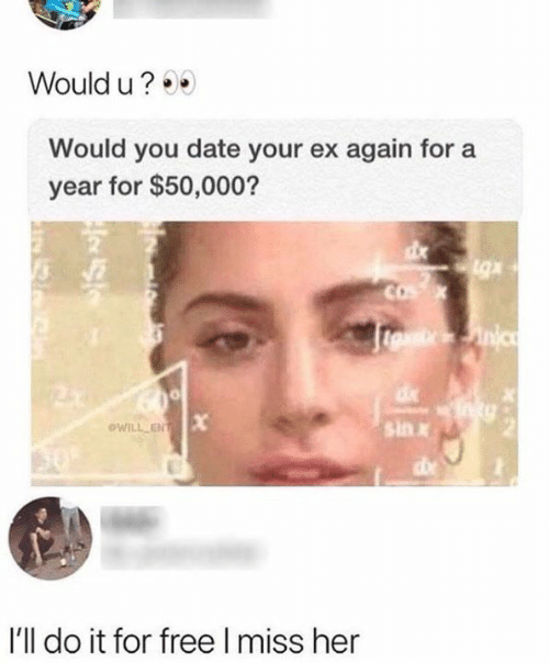 Memes, Date, and Free: Would u?  Would you date your ex again for  year for $50,000?  COX  eueinic  sin  oWILL ENT  50  I'll do it for free I miss her