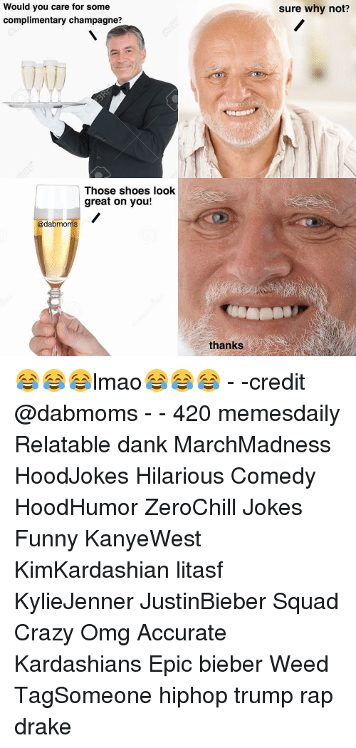 Relaters: Would you care for some  complimentary champagne?  Those shoes look  great on you!  @dab moms  thanks  sure why not? 😂😂😂lmao😂😂😂 - -credit @dabmoms - - 420 memesdaily Relatable dank MarchMadness HoodJokes Hilarious Comedy HoodHumor ZeroChill Jokes Funny KanyeWest KimKardashian litasf KylieJenner JustinBieber Squad Crazy Omg Accurate Kardashians Epic bieber Weed TagSomeone hiphop trump rap drake
