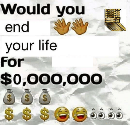 Funny, Life, and You: Would you  end  your life  unnv.ce  İfunny.ce  unny.ce  unny.ce  funny.ce  For  $0,00O,OOO