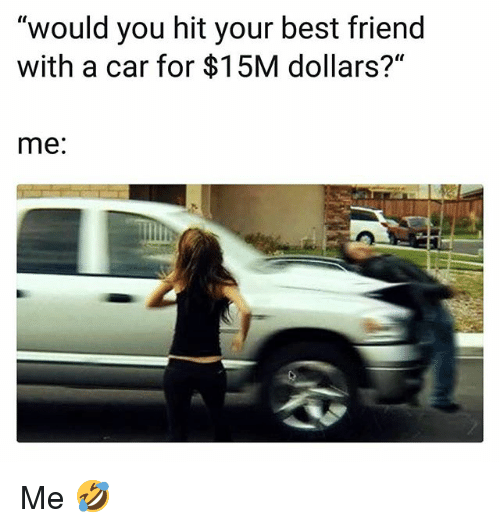 """Best Friend, Funny, and Best: """"would you hit your best friend  with a car for $15M dollars?""""  me: Me 🤣"""