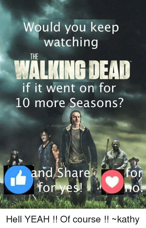 Kathie: Would you keep  watching  THE  WALKING DEAD  if it went on for  10 more Seasons?  CJEVANGO  COM  nd Shar  On Hell YEAH !! Of course !! ~kathy