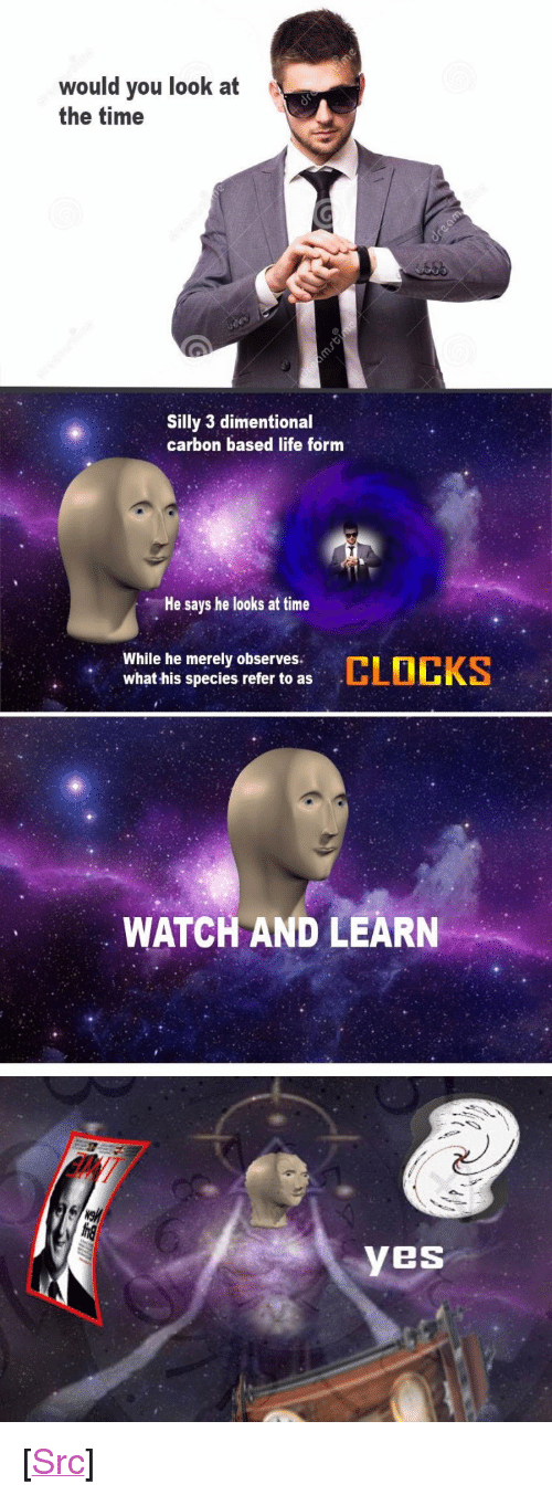 "Life, Reddit, and Time: would you look at  the time  Silly 3 dimentional  carbon based life form  He says he looks at time  While he merely observes  what his species refer to as  WATCH AND LEARN  YeS <p>[<a href=""https://www.reddit.com/r/surrealmemes/comments/7i66ds/c_l_o_c_k_s/"">Src</a>]</p>"