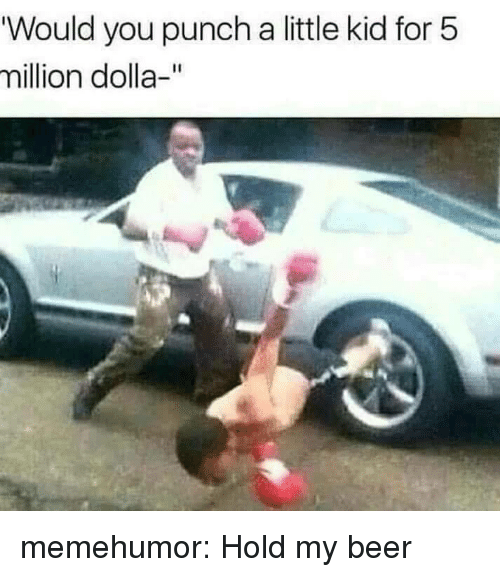 "Beer, Tumblr, and Blog: ""Would you punch a little kid for 5  million dolla-"" memehumor:  Hold my beer"