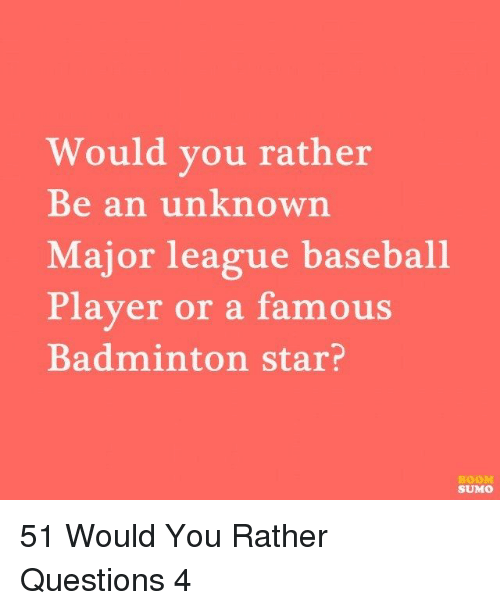 Baseball, Would You Rather, and Star: Would you rather  Be an unknown  Major league baseball  Player or a famous  Badminton star?  BOOM  SUMO 51 Would You Rather Questions 4