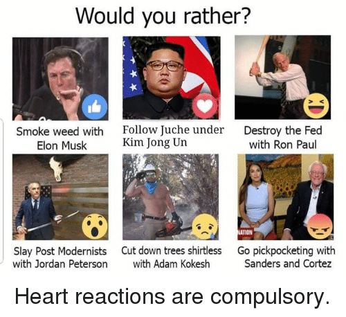 Dank, Kim Jong-Un, and Weed: Would you rather?  Smoke weed with  Elon Musk  Follow Juche under  Kim Jong Un  Destroy the Fed  with Ron Paul  TION  Slay Post Modernists  with Jordan Peterson  Cut down trees shirtless  with Adam Kokesh  Go pickpocketing with  Sanders and Cortez Heart reactions are compulsory.