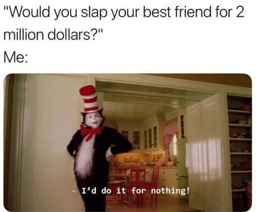 "Best Friend, Funny, and Best: ""Would you slap your best friend for 2  million dollars?""  Me:  I'd do it for nothing!"