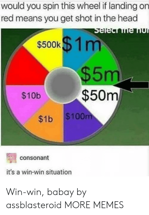 win win: would you spin this wheel if landing on  red means you get shot in the head  $500K m  $5m  $10b$50m  $1b $100  consonant  it's a win-win situation Win-win, babay by assblasteroid MORE MEMES
