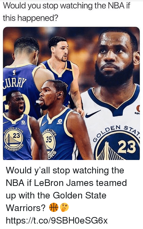 Golden State Warriors, LeBron James, and Nba: Would you stop watching the NBA if  this happened?  URRP  EN ST  23  35  23 Would y'all stop watching the NBA if LeBron James teamed up with the Golden State Warriors? 🏀🤔 https://t.co/9SBH0eSG6x