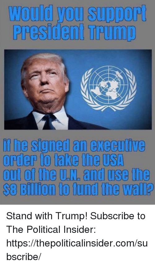 Trump, Usa, and Com: Would you support  President Trump  if he signed an execalive  order to take the usA  out of the U.N. and use the  s8 Billion to lund the wall? Stand with Trump!  Subscribe to The Political Insider: https://thepoliticalinsider.com/subscribe/