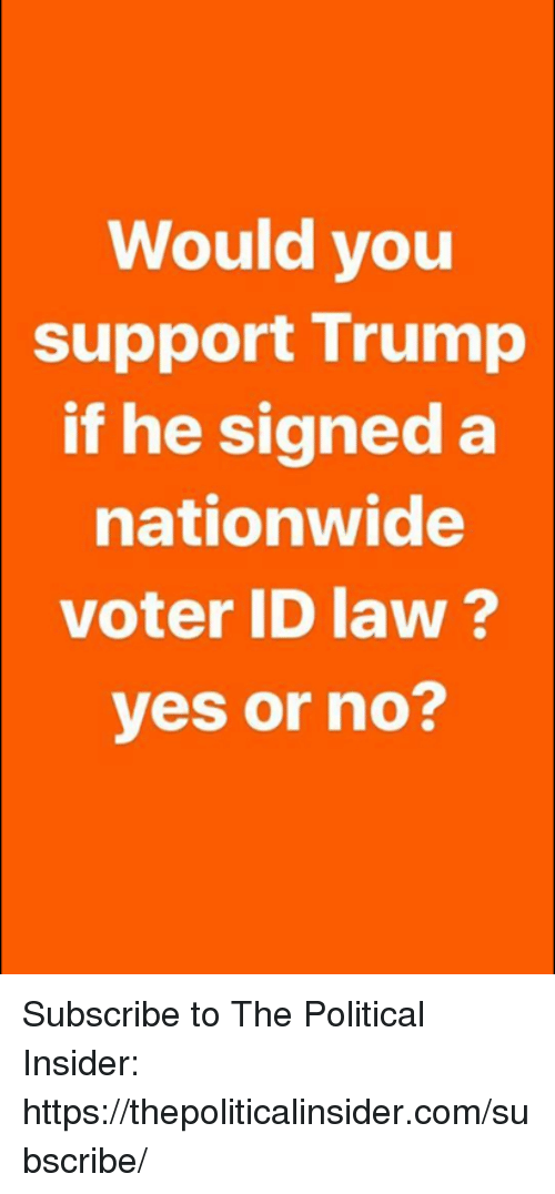 Nationwide: Would you  support Trump  if he signed a  nationwide  voter ID law?  yes or no? Subscribe to The Political Insider: https://thepoliticalinsider.com/subscribe/