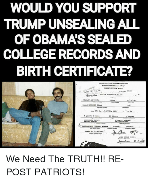 College, Memes, and Patriotic: WOULD YOU SUPPORT  TRUMP UNSEALING ALL  OF OBAMA'S SEALED  COLLEGE RECORDS AND  BIRTH CERTIFICATE?  n942  1536 We Need The TRUTH!!  RE-POST PATRIOTS!