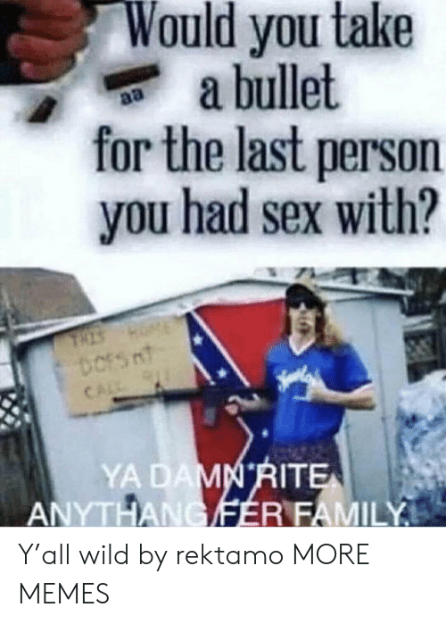 Dank, Family, and Memes: Would you take  a bullet  for the last person  you had sex with?  YA  ITE  ANYTHANCIFER FAMILY Y'all wild by rektamo MORE MEMES